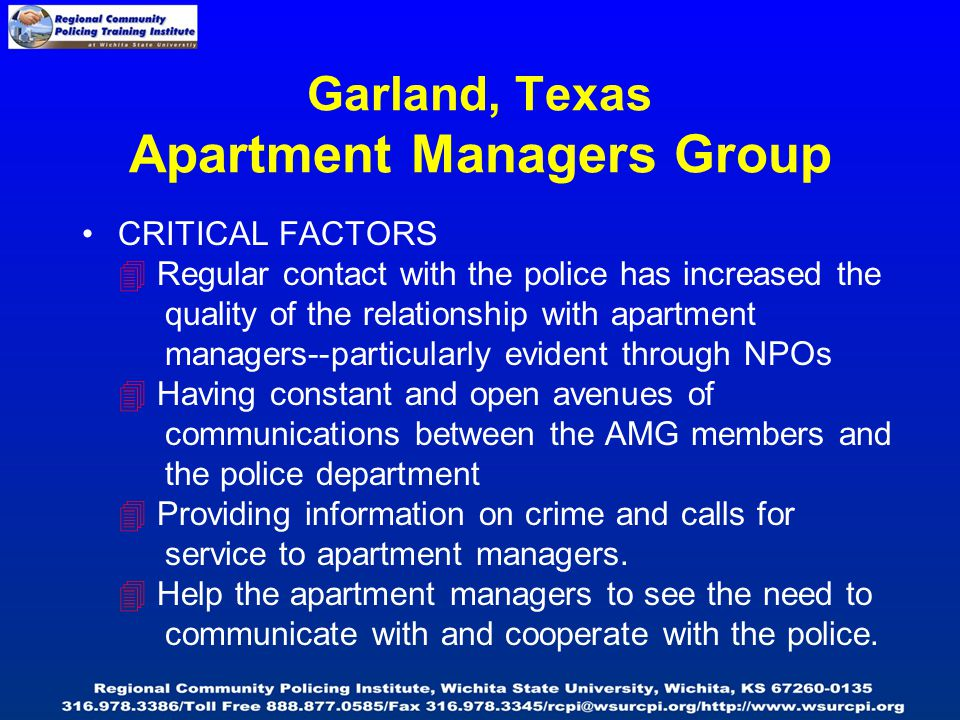 Garland, Texas Apartment Managers Group CRITICAL FACTORS  Regular contact with the police has increased the quality of the relationship with apartment managers--particularly evident through NPOs  Having constant and open avenues of communications between the AMG members and the police department  Providing information on crime and calls for service to apartment managers.