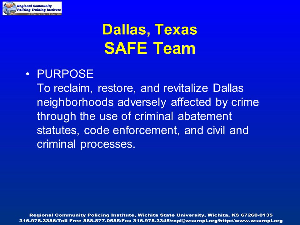 Dallas, Texas SAFE Team PURPOSE To reclaim, restore, and revitalize Dallas neighborhoods adversely affected by crime through the use of criminal abatement statutes, code enforcement, and civil and criminal processes.