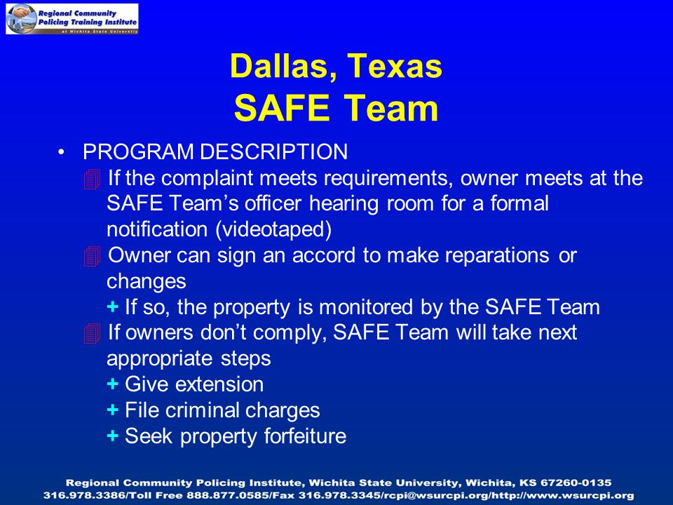 Dallas, Texas SAFE Team PROGRAM DESCRIPTION  If the complaint meets requirements, owner meets at the SAFE Team's officer hearing room for a formal notification (videotaped)  Owner can sign an accord to make reparations or changes + If so, the property is monitored by the SAFE Team  If owners don't comply, SAFE Team will take next appropriate steps + Give extension + File criminal charges + Seek property forfeiture