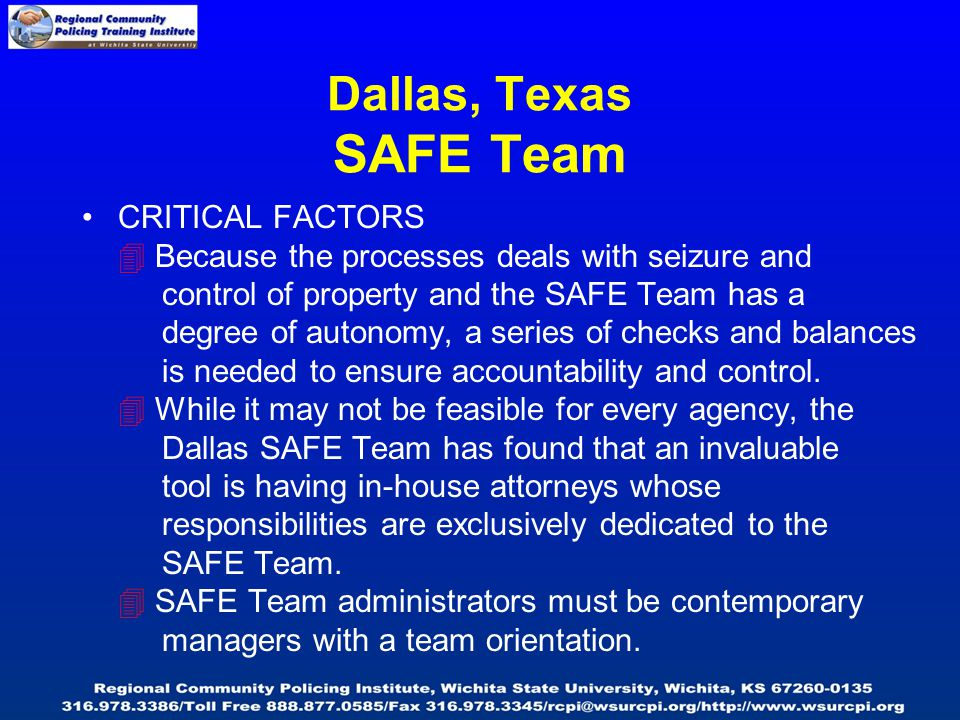 Dallas, Texas SAFE Team CRITICAL FACTORS  Because the processes deals with seizure and control of property and the SAFE Team has a degree of autonomy, a series of checks and balances is needed to ensure accountability and control.