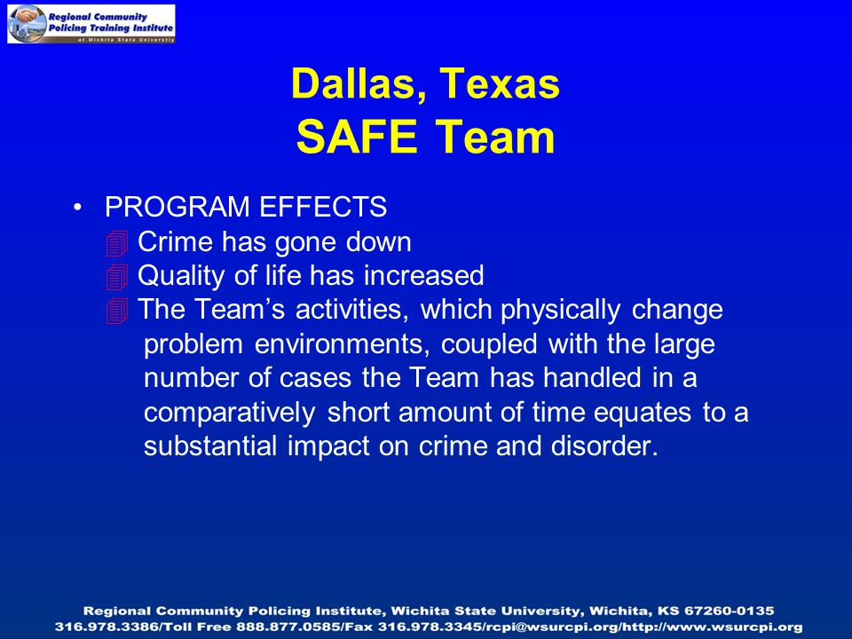 Dallas, Texas SAFE Team PROGRAM EFFECTS  Crime has gone down  Quality of life has increased  The Team's activities, which physically change problem environments, coupled with the large number of cases the Team has handled in a comparatively short amount of time equates to a substantial impact on crime and disorder.