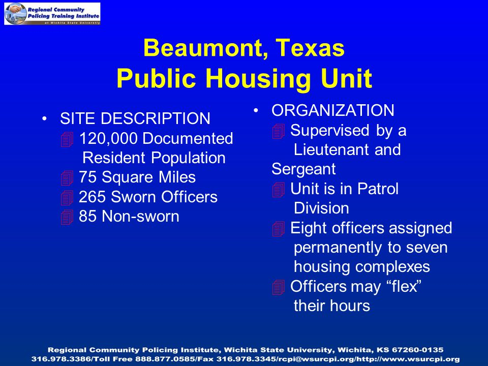 Beaumont, Texas Public Housing Unit SITE DESCRIPTION  120,000 Documented Resident Population  75 Square Miles  265 Sworn Officers  85 Non-sworn ORGANIZATION  Supervised by a Lieutenant and Sergeant  Unit is in Patrol Division  Eight officers assigned permanently to seven housing complexes  Officers may flex their hours