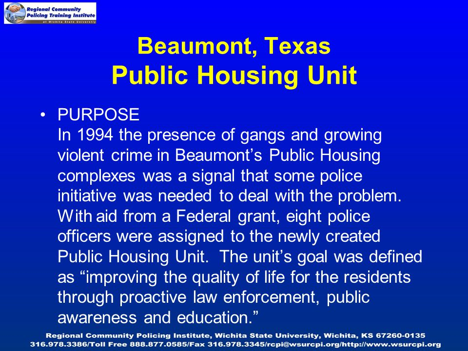 Beaumont, Texas Public Housing Unit PURPOSE In 1994 the presence of gangs and growing violent crime in Beaumont's Public Housing complexes was a signal that some police initiative was needed to deal with the problem.