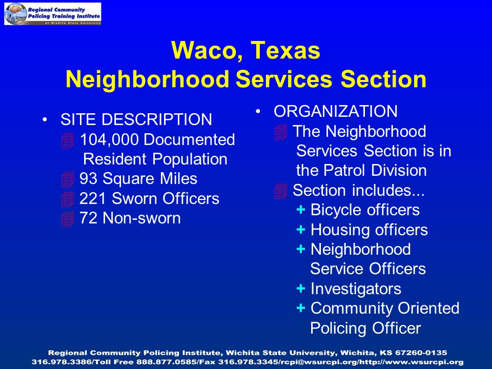 Waco, Texas Neighborhood Services Section SITE DESCRIPTION  104,000 Documented Resident Population  93 Square Miles  221 Sworn Officers  72 Non-sworn ORGANIZATION  The Neighborhood Services Section is in the Patrol Division  Section includes...