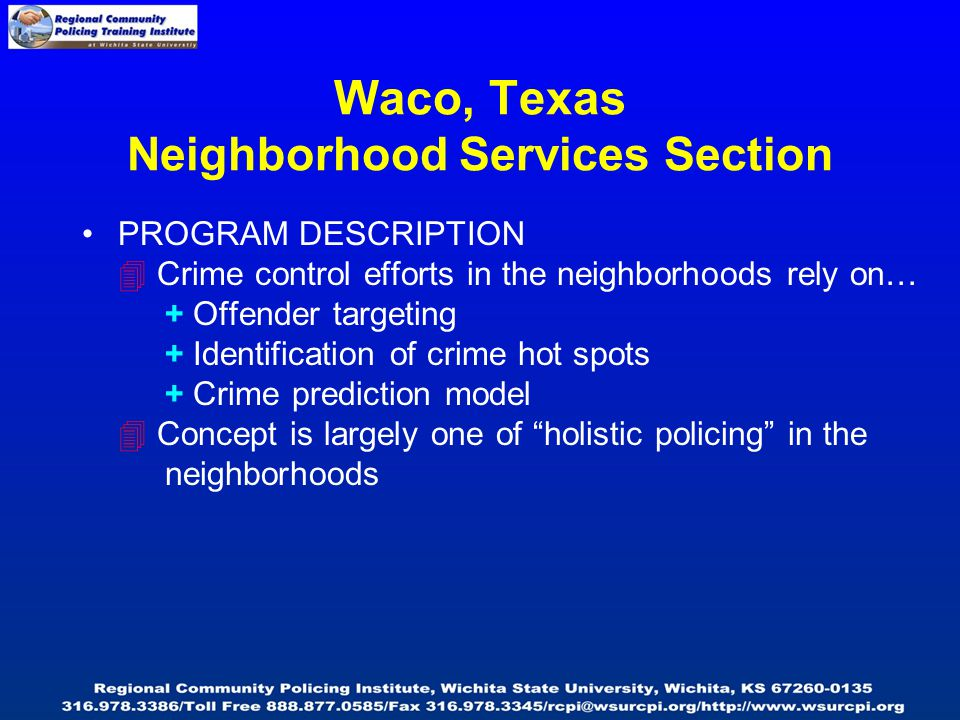 PROGRAM DESCRIPTION  Crime control efforts in the neighborhoods rely on… + Offender targeting + Identification of crime hot spots + Crime prediction model  Concept is largely one of holistic policing in the neighborhoods Waco, Texas Neighborhood Services Section