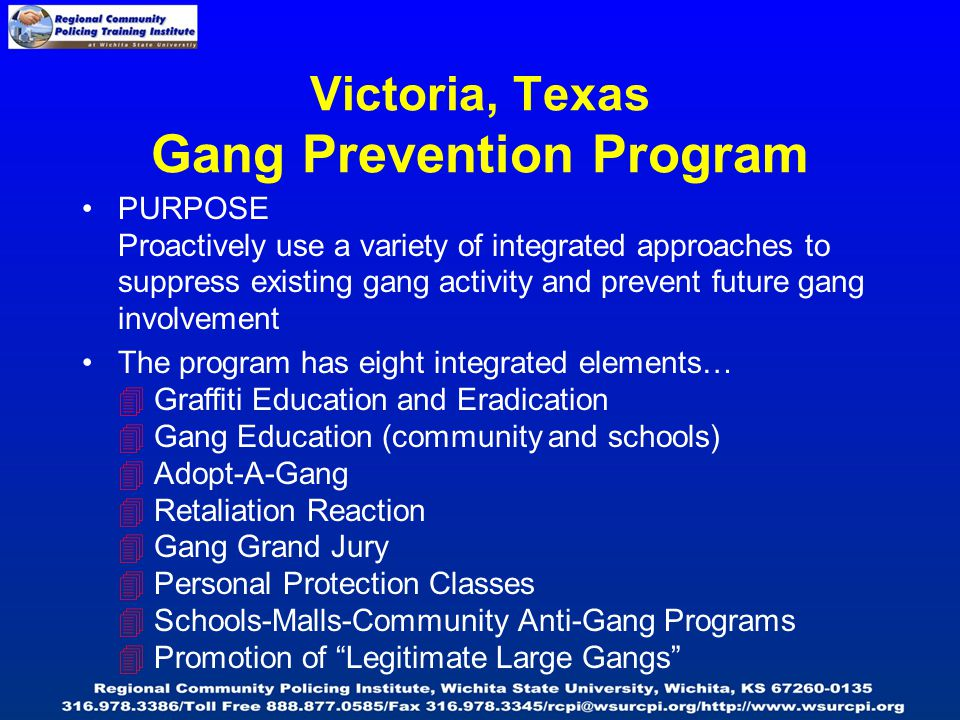 Victoria, Texas Gang Prevention Program PURPOSE Proactively use a variety of integrated approaches to suppress existing gang activity and prevent future gang involvement The program has eight integrated elements…  Graffiti Education and Eradication  Gang Education (community and schools)  Adopt-A-Gang  Retaliation Reaction  Gang Grand Jury  Personal Protection Classes  Schools-Malls-Community Anti-Gang Programs  Promotion of Legitimate Large Gangs