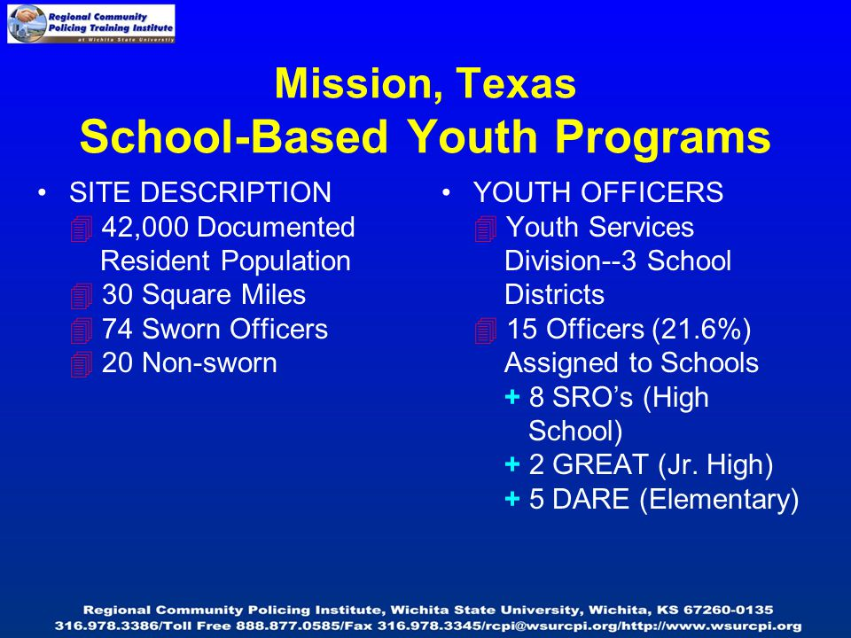 Mission, Texas School-Based Youth Programs SITE DESCRIPTION  42,000 Documented Resident Population  30 Square Miles  74 Sworn Officers  20 Non-sworn YOUTH OFFICERS  Youth Services Division--3 School Districts  15 Officers (21.6%) Assigned to Schools + 8 SRO's (High School) + 2 GREAT (Jr.