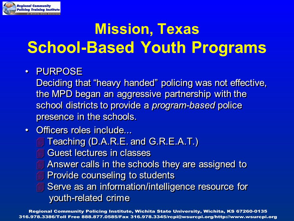 Mission, Texas School-Based Youth Programs PURPOSE Deciding that heavy handed policing was not effective, the MPD began an aggressive partnership with the school districts to provide a program-based police presence in the schools.