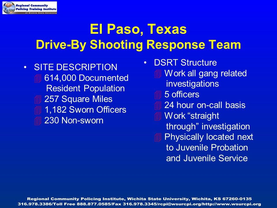 El Paso, Texas Drive-By Shooting Response Team SITE DESCRIPTION  614,000 Documented Resident Population  257 Square Miles  1,182 Sworn Officers  230 Non-sworn DSRT Structure  Work all gang related investigations  5 officers  24 hour on-call basis  Work straight through investigation  Physically located next to Juvenile Probation and Juvenile Service