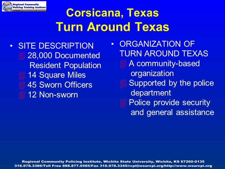 Corsicana, Texas Turn Around Texas SITE DESCRIPTION  28,000 Documented Resident Population  14 Square Miles  45 Sworn Officers  12 Non-sworn ORGANIZATION OF TURN AROUND TEXAS  A community-based organization  Supported by the police department  Police provide security and general assistance
