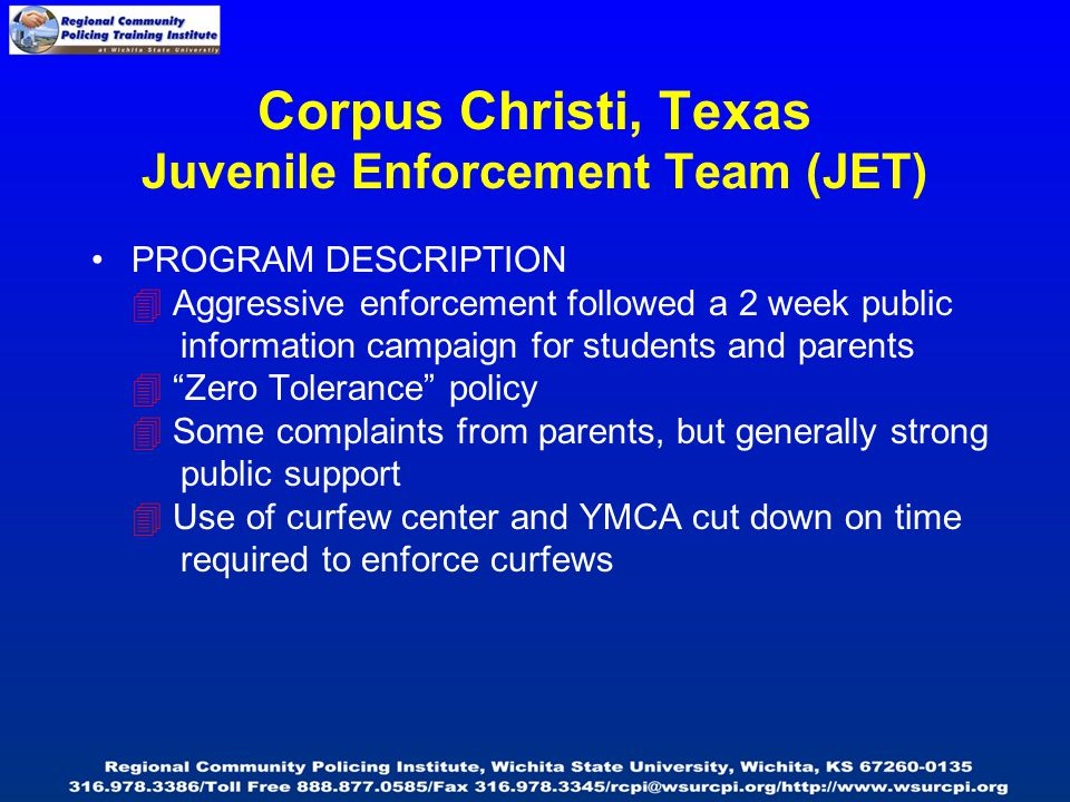 PROGRAM DESCRIPTION  Aggressive enforcement followed a 2 week public information campaign for students and parents  Zero Tolerance policy  Some complaints from parents, but generally strong public support  Use of curfew center and YMCA cut down on time required to enforce curfews Corpus Christi, Texas Juvenile Enforcement Team (JET)