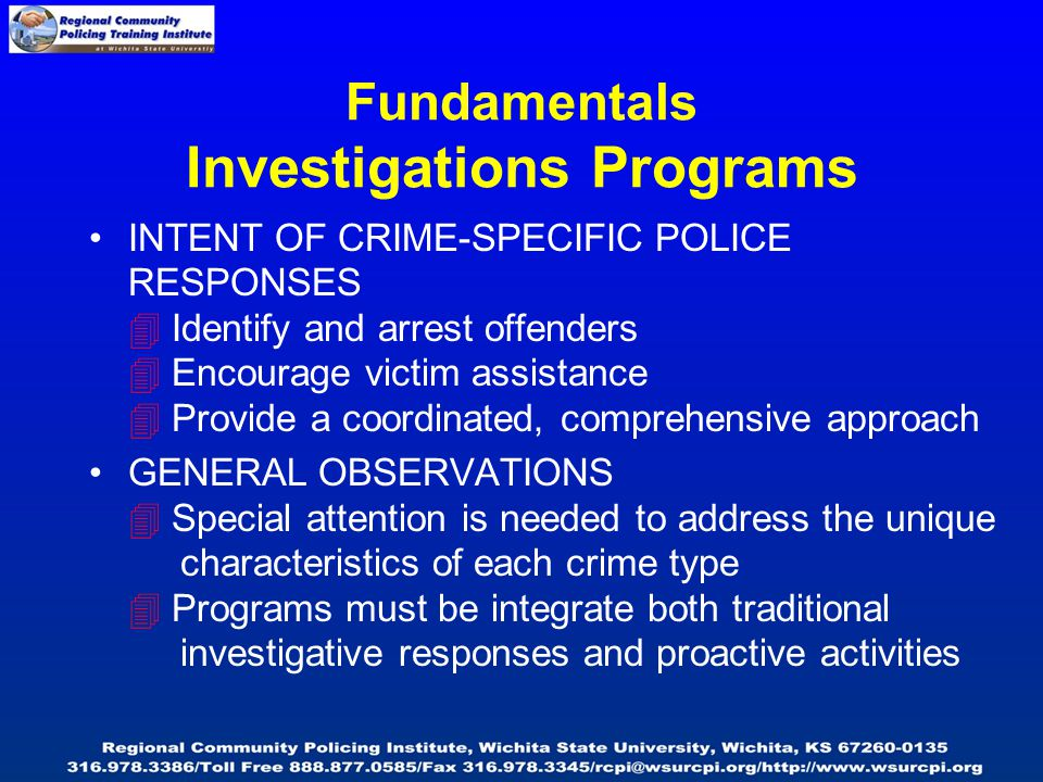 Fundamentals Investigations Programs INTENT OF CRIME-SPECIFIC POLICE RESPONSES  Identify and arrest offenders  Encourage victim assistance  Provide a coordinated, comprehensive approach GENERAL OBSERVATIONS  Special attention is needed to address the unique characteristics of each crime type  Programs must be integrate both traditional investigative responses and proactive activities