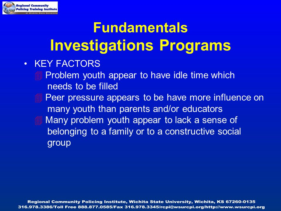 Fundamentals Investigations Programs KEY FACTORS  Problem youth appear to have idle time which needs to be filled  Peer pressure appears to be have more influence on many youth than parents and/or educators  Many problem youth appear to lack a sense of belonging to a family or to a constructive social group