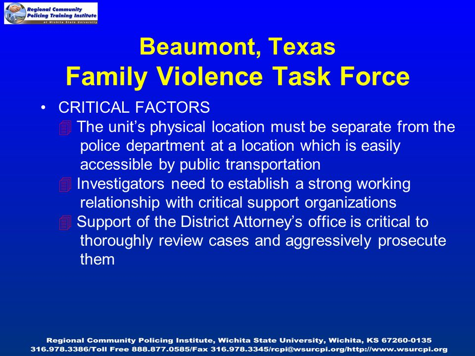 Beaumont, Texas Family Violence Task Force CRITICAL FACTORS  The unit's physical location must be separate from the police department at a location which is easily accessible by public transportation  Investigators need to establish a strong working relationship with critical support organizations  Support of the District Attorney's office is critical to thoroughly review cases and aggressively prosecute them