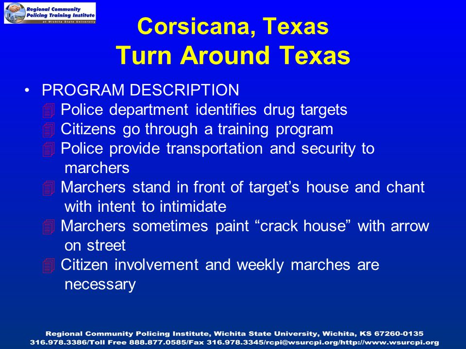 PROGRAM DESCRIPTION  Police department identifies drug targets  Citizens go through a training program  Police provide transportation and security to marchers  Marchers stand in front of target's house and chant with intent to intimidate  Marchers sometimes paint crack house with arrow on street  Citizen involvement and weekly marches are necessary Corsicana, Texas Turn Around Texas