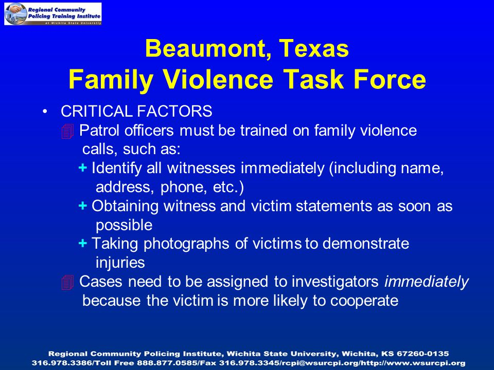 Beaumont, Texas Family Violence Task Force CRITICAL FACTORS  Patrol officers must be trained on family violence calls, such as: + Identify all witnes