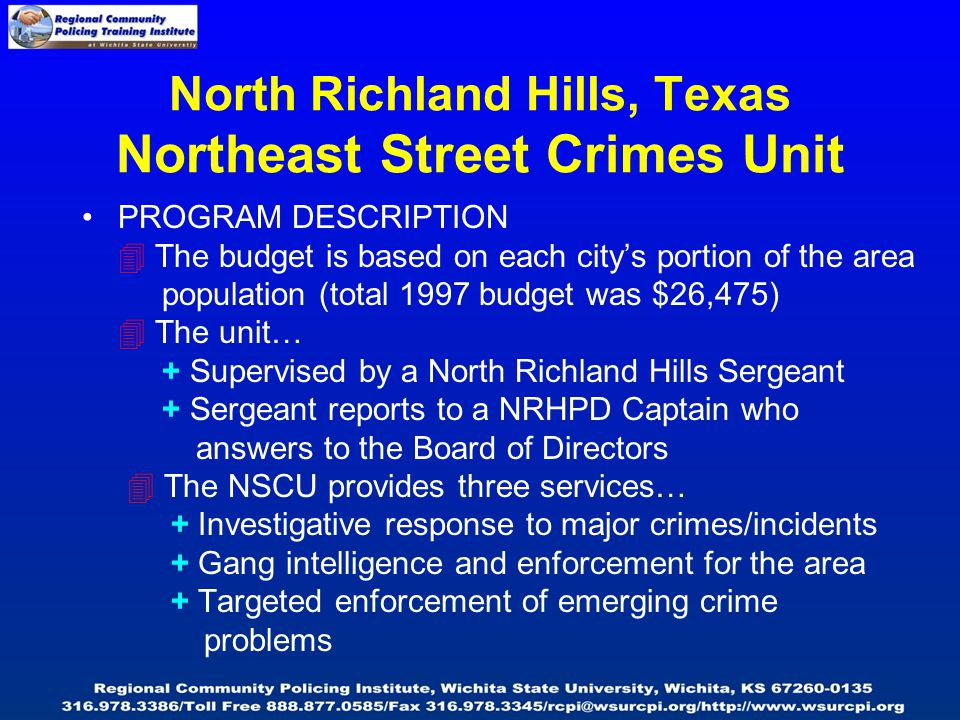 North Richland Hills, Texas Northeast Street Crimes Unit PROGRAM DESCRIPTION  The budget is based on each city's portion of the area population (total 1997 budget was $26,475)  The unit… + Supervised by a North Richland Hills Sergeant + Sergeant reports to a NRHPD Captain who answers to the Board of Directors  The NSCU provides three services… + Investigative response to major crimes/incidents + Gang intelligence and enforcement for the area + Targeted enforcement of emerging crime problems