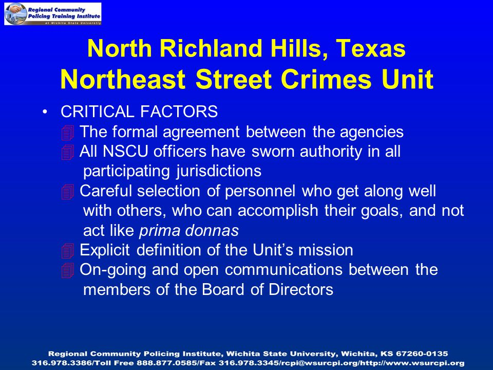 North Richland Hills, Texas Northeast Street Crimes Unit CRITICAL FACTORS  The formal agreement between the agencies  All NSCU officers have sworn authority in all participating jurisdictions  Careful selection of personnel who get along well with others, who can accomplish their goals, and not act like prima donnas  Explicit definition of the Unit's mission  On-going and open communications between the members of the Board of Directors
