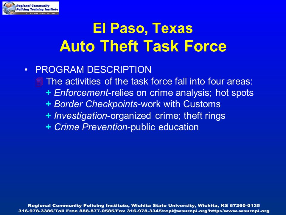 El Paso, Texas Auto Theft Task Force PROGRAM DESCRIPTION  The activities of the task force fall into four areas: + Enforcement-relies on crime analysis; hot spots + Border Checkpoints-work with Customs + Investigation-organized crime; theft rings + Crime Prevention-public education