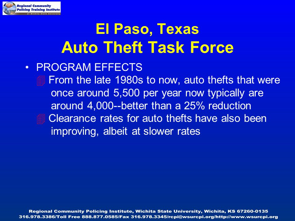 El Paso, Texas Auto Theft Task Force PROGRAM EFFECTS  From the late 1980s to now, auto thefts that were once around 5,500 per year now typically are around 4,000--better than a 25% reduction  Clearance rates for auto thefts have also been improving, albeit at slower rates