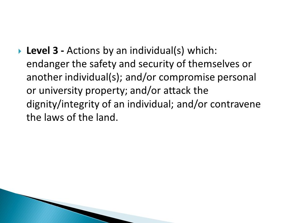  Level 3 - Actions by an individual(s) which: endanger the safety and security of themselves or another individual(s); and/or compromise personal or university property; and/or attack the dignity/integrity of an individual; and/or contravene the laws of the land.