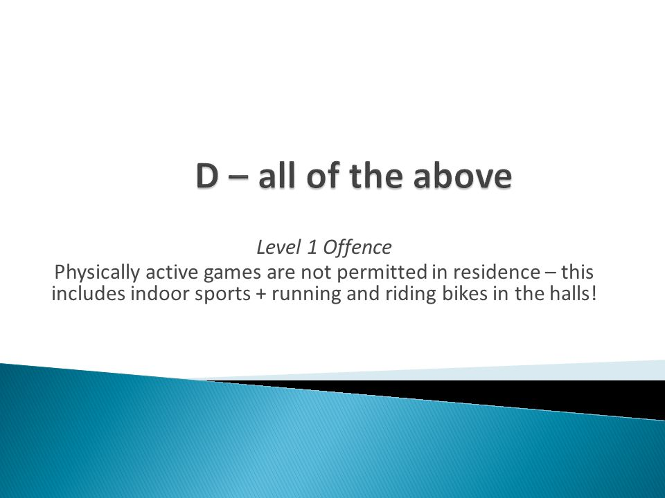 Level 1 Offence Physically active games are not permitted in residence – this includes indoor sports + running and riding bikes in the halls!