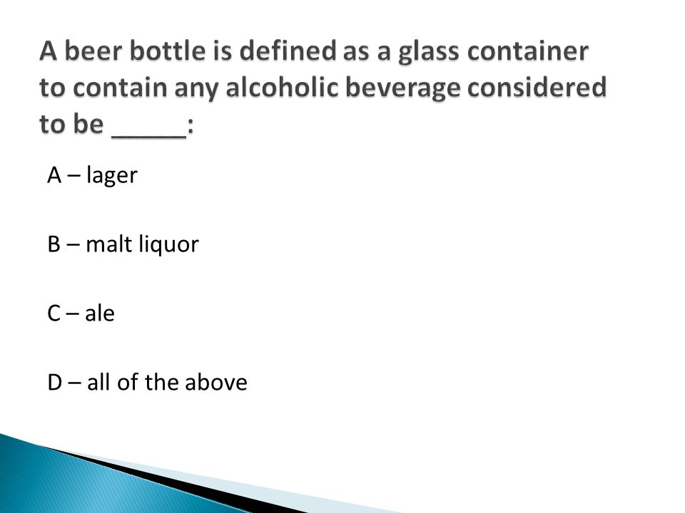 A – lager B – malt liquor C – ale D – all of the above