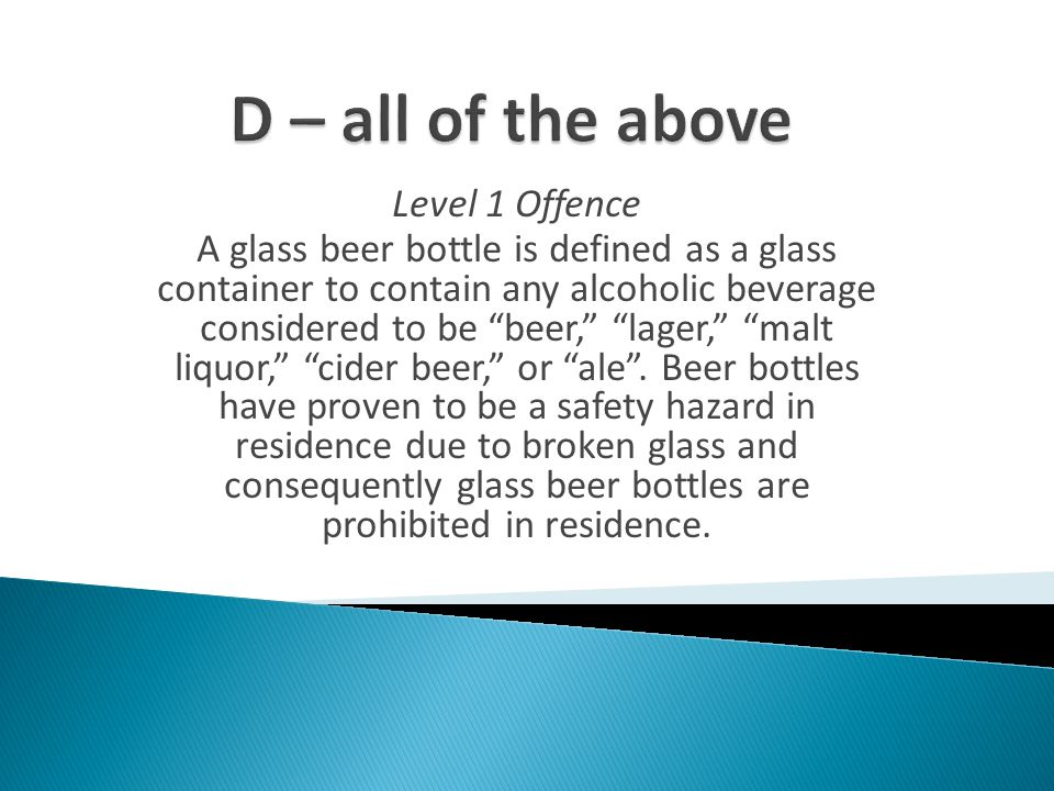 Level 1 Offence A glass beer bottle is defined as a glass container to contain any alcoholic beverage considered to be beer, lager, malt liquor, cider beer, or ale .