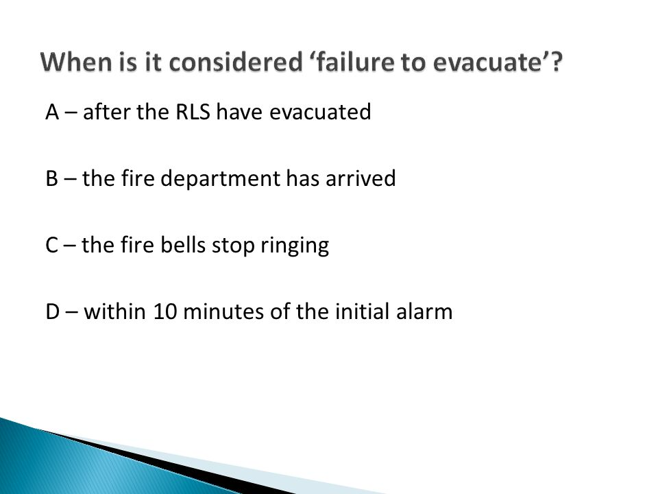 A – after the RLS have evacuated B – the fire department has arrived C – the fire bells stop ringing D – within 10 minutes of the initial alarm