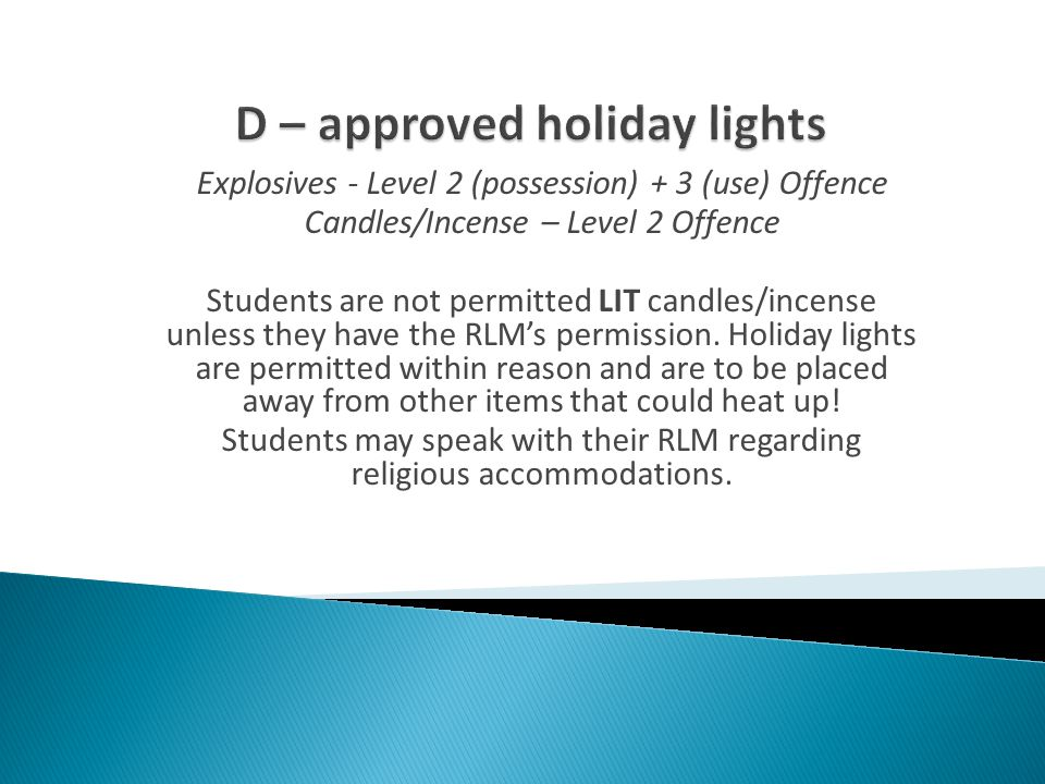 Explosives - Level 2 (possession) + 3 (use) Offence Candles/Incense – Level 2 Offence Students are not permitted LIT candles/incense unless they have the RLM's permission.