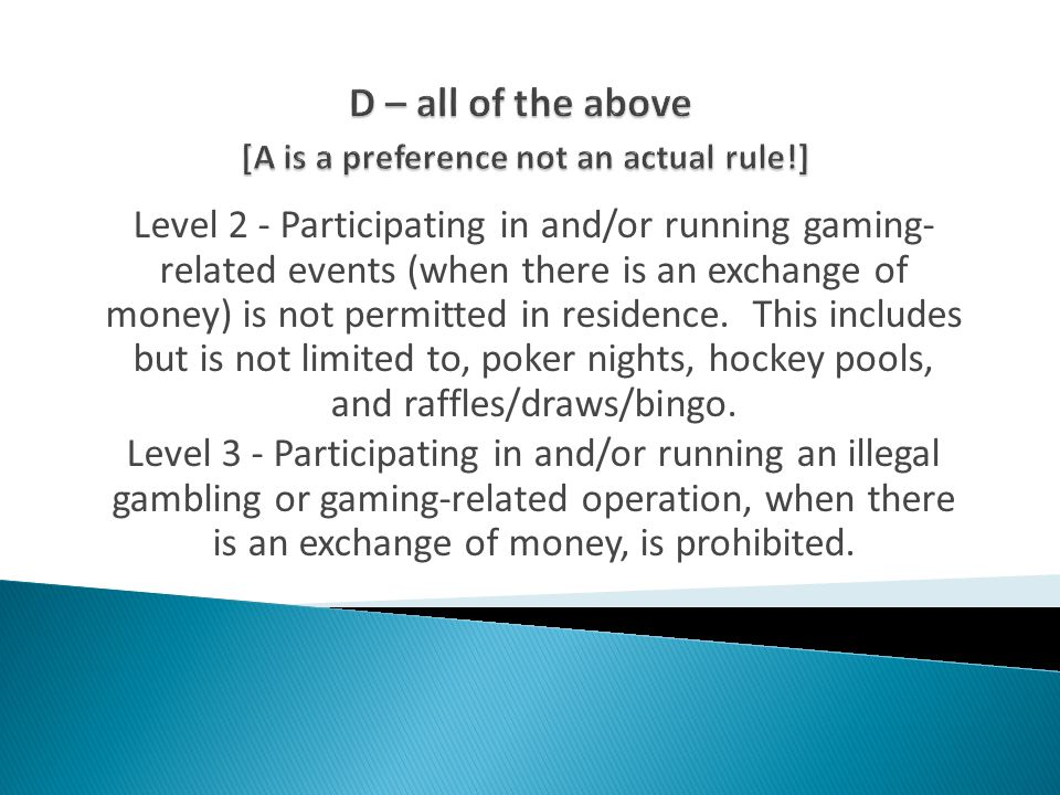 Level 2 - Participating in and/or running gaming- related events (when there is an exchange of money) is not permitted in residence.