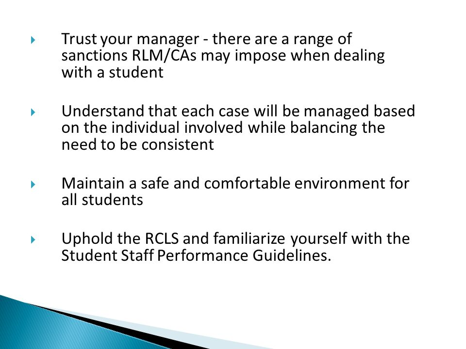  Trust your manager - there are a range of sanctions RLM/CAs may impose when dealing with a student  Understand that each case will be managed based on the individual involved while balancing the need to be consistent  Maintain a safe and comfortable environment for all students  Uphold the RCLS and familiarize yourself with the Student Staff Performance Guidelines.