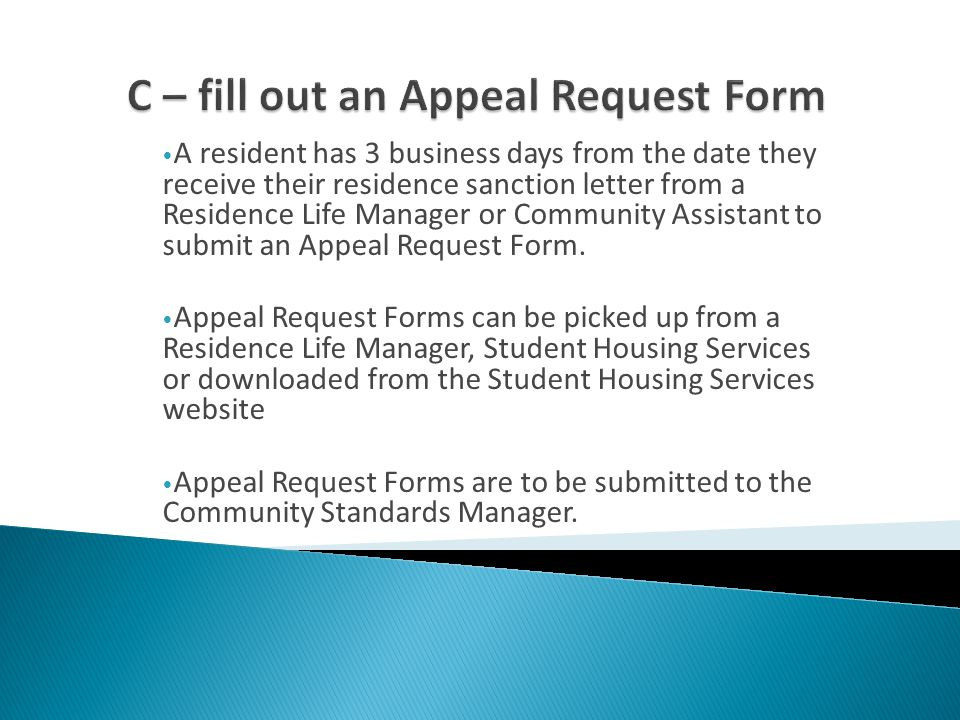 A resident has 3 business days from the date they receive their residence sanction letter from a Residence Life Manager or Community Assistant to submit an Appeal Request Form.