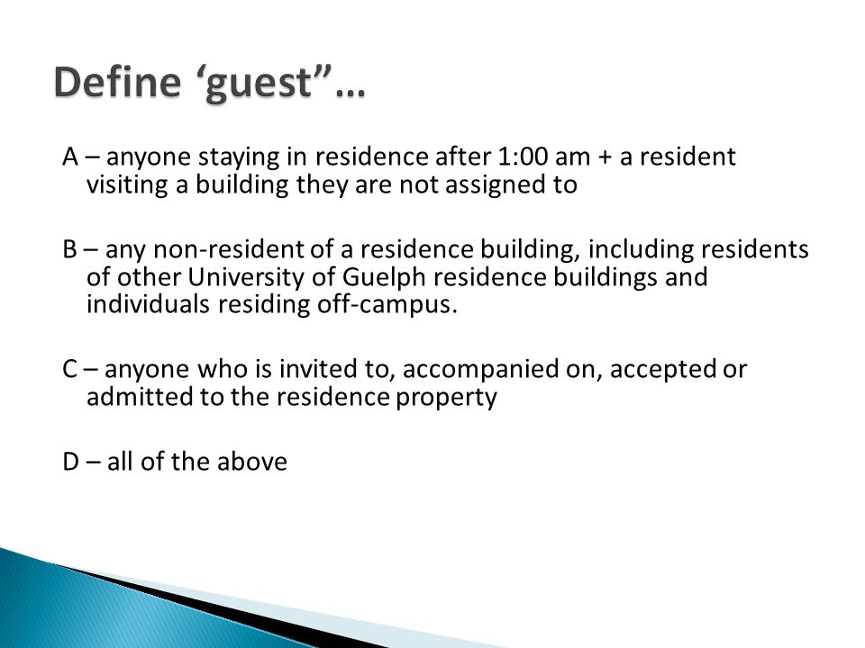 A – anyone staying in residence after 1:00 am + a resident visiting a building they are not assigned to B – any non-resident of a residence building, including residents of other University of Guelph residence buildings and individuals residing off-campus.