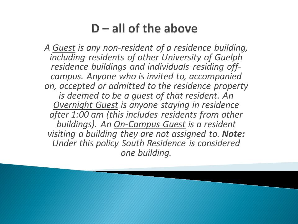A Guest is any non-resident of a residence building, including residents of other University of Guelph residence buildings and individuals residing off- campus.