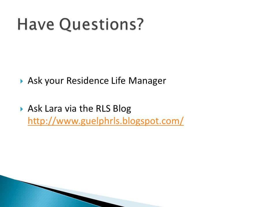  Ask your Residence Life Manager  Ask Lara via the RLS Blog http://www.guelphrls.blogspot.com/ http://www.guelphrls.blogspot.com/