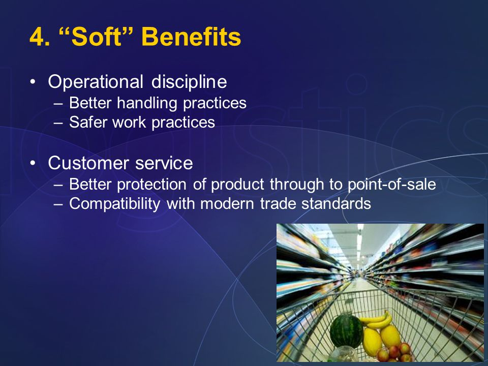 "4. ""Soft"" Benefits Operational discipline –Better handling practices –Safer work practices Customer service –Better protection of product through to p"
