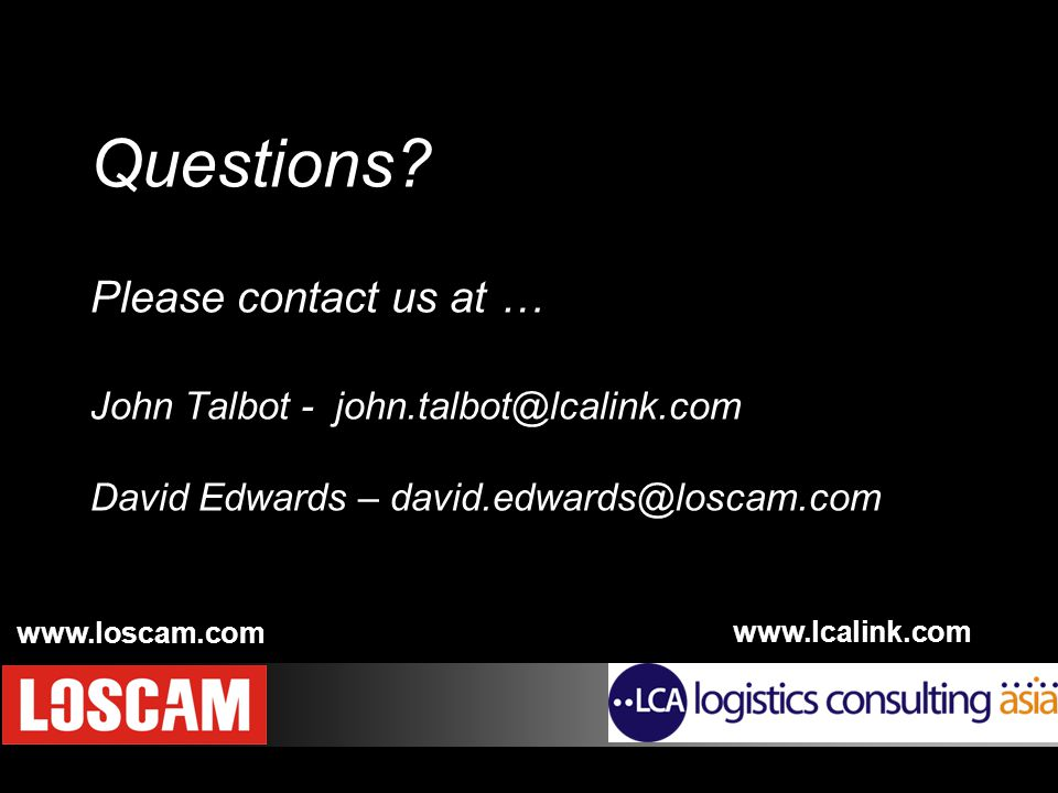 Copyright © 2007 Logistics Consulting Asia Questions? Please contact us at … John Talbot - john.talbot@lcalink.com David Edwards – david.edwards@losca