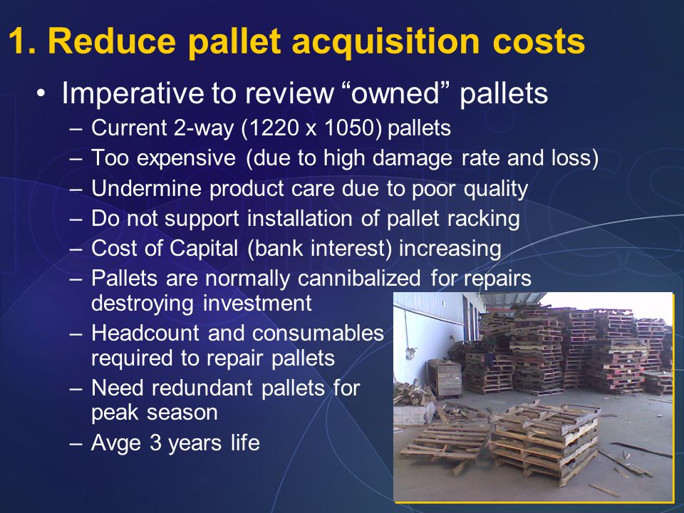 "1. Reduce pallet acquisition costs Imperative to review ""owned"" pallets –Current 2-way (1220 x 1050) pallets –Too expensive (due to high damage rate a"