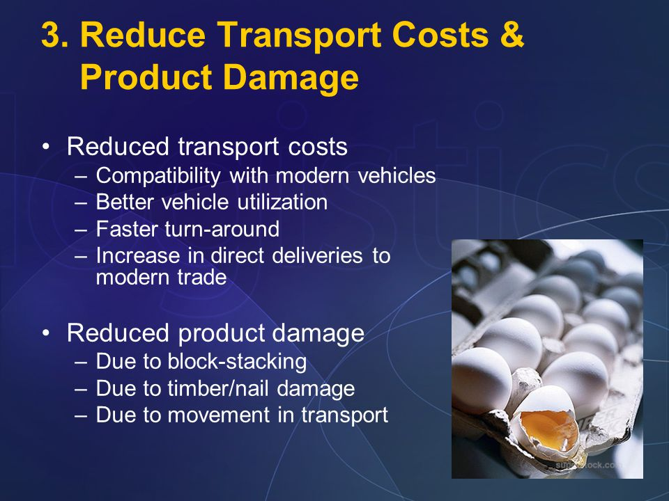 3. Reduce Transport Costs & Product Damage Reduced transport costs –Compatibility with modern vehicles –Better vehicle utilization –Faster turn-around