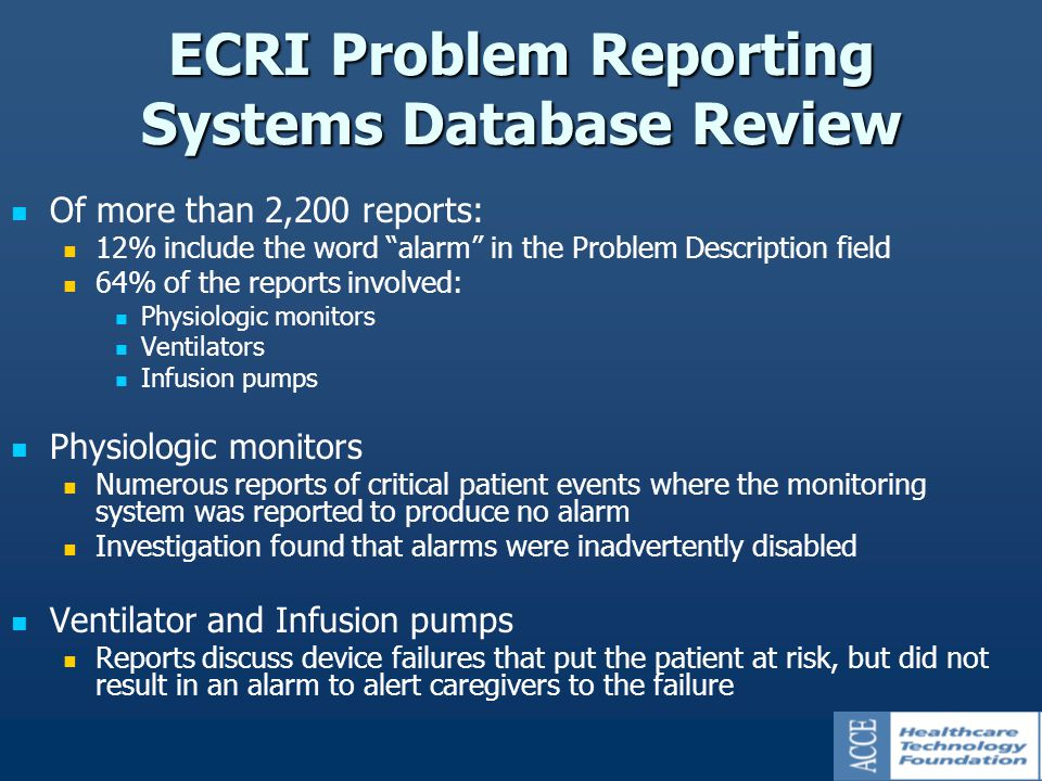 ECRI Problem Reporting Systems Database Review Of more than 2,200 reports: 12% include the word alarm in the Problem Description field 64% of the reports involved: Physiologic monitors Ventilators Infusion pumps Physiologic monitors Numerous reports of critical patient events where the monitoring system was reported to produce no alarm Investigation found that alarms were inadvertently disabled Ventilator and Infusion pumps Reports discuss device failures that put the patient at risk, but did not result in an alarm to alert caregivers to the failure