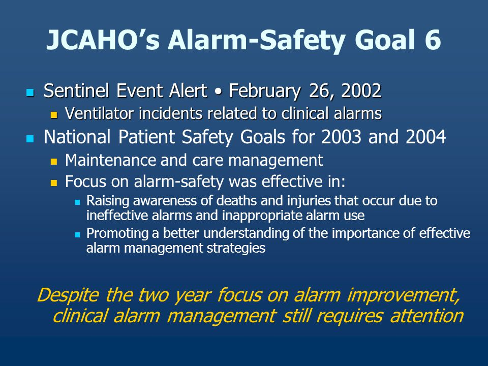 JCAHO's Alarm-Safety Goal 6 Sentinel Event Alert February 26, 2002 Sentinel Event Alert February 26, 2002 Ventilator incidents related to clinical alarms Ventilator incidents related to clinical alarms National Patient Safety Goals for 2003 and 2004 Maintenance and care management Focus on alarm-safety was effective in: Raising awareness of deaths and injuries that occur due to ineffective alarms and inappropriate alarm use Promoting a better understanding of the importance of effective alarm management strategies Despite the two year focus on alarm improvement, clinical alarm management still requires attention