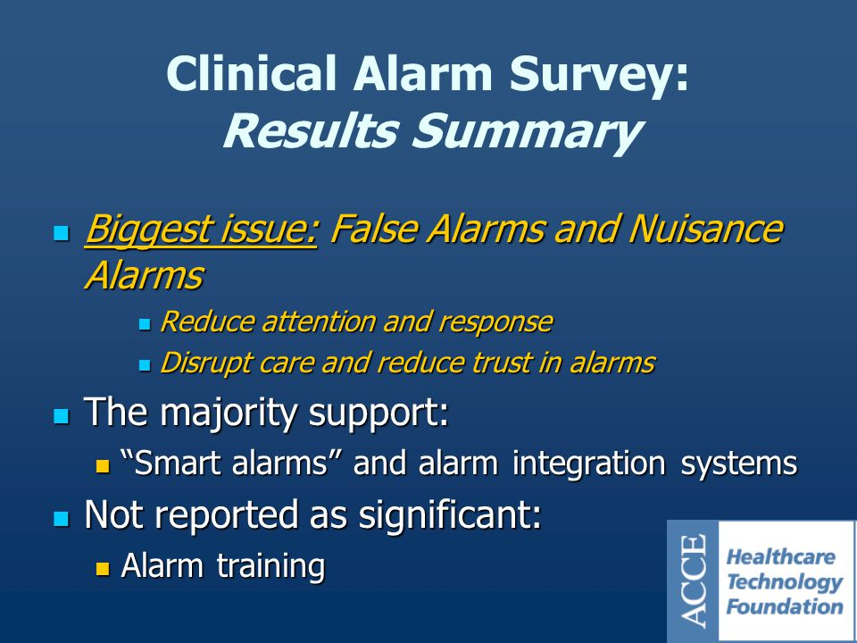 Clinical Alarm Survey: Results Summary Biggest issue: False Alarms and Nuisance Alarms Biggest issue: False Alarms and Nuisance Alarms Reduce attention and response Reduce attention and response Disrupt care and reduce trust in alarms Disrupt care and reduce trust in alarms The majority support: The majority support: Smart alarms and alarm integration systems Smart alarms and alarm integration systems Not reported as significant: Not reported as significant: Alarm training Alarm training