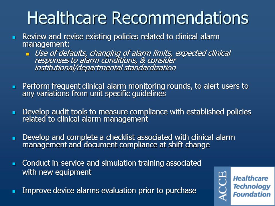 Review and revise existing policies related to clinical alarm management: Review and revise existing policies related to clinical alarm management: Use of defaults, changing of alarm limits, expected clinical responses to alarm conditions, & consider institutional/departmental standardization Use of defaults, changing of alarm limits, expected clinical responses to alarm conditions, & consider institutional/departmental standardization Perform frequent clinical alarm monitoring rounds, to alert users to any variations from unit specific guidelines Perform frequent clinical alarm monitoring rounds, to alert users to any variations from unit specific guidelines Develop audit tools to measure compliance with established policies related to clinical alarm management Develop audit tools to measure compliance with established policies related to clinical alarm management Develop and complete a checklist associated with clinical alarm management and document compliance at shift change Develop and complete a checklist associated with clinical alarm management and document compliance at shift change Conduct in-service and simulation training associated Conduct in-service and simulation training associated with new equipment Improve device alarms evaluation prior to purchase Improve device alarms evaluation prior to purchase Healthcare Recommendations