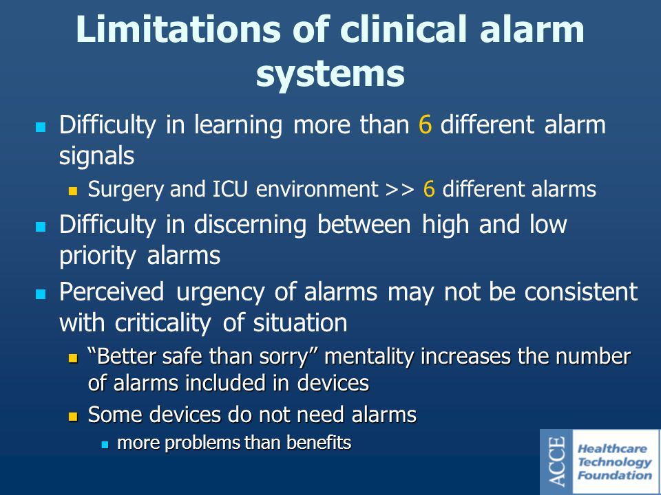 Difficulty in learning more than 6 different alarm signals Surgery and ICU environment >> 6 different alarms Difficulty in discerning between high and low priority alarms Perceived urgency of alarms may not be consistent with criticality of situation Better safe than sorry mentality increases the number of alarms included in devices Better safe than sorry mentality increases the number of alarms included in devices Some devices do not need alarms Some devices do not need alarms more problems than benefits more problems than benefits Limitations of clinical alarm systems