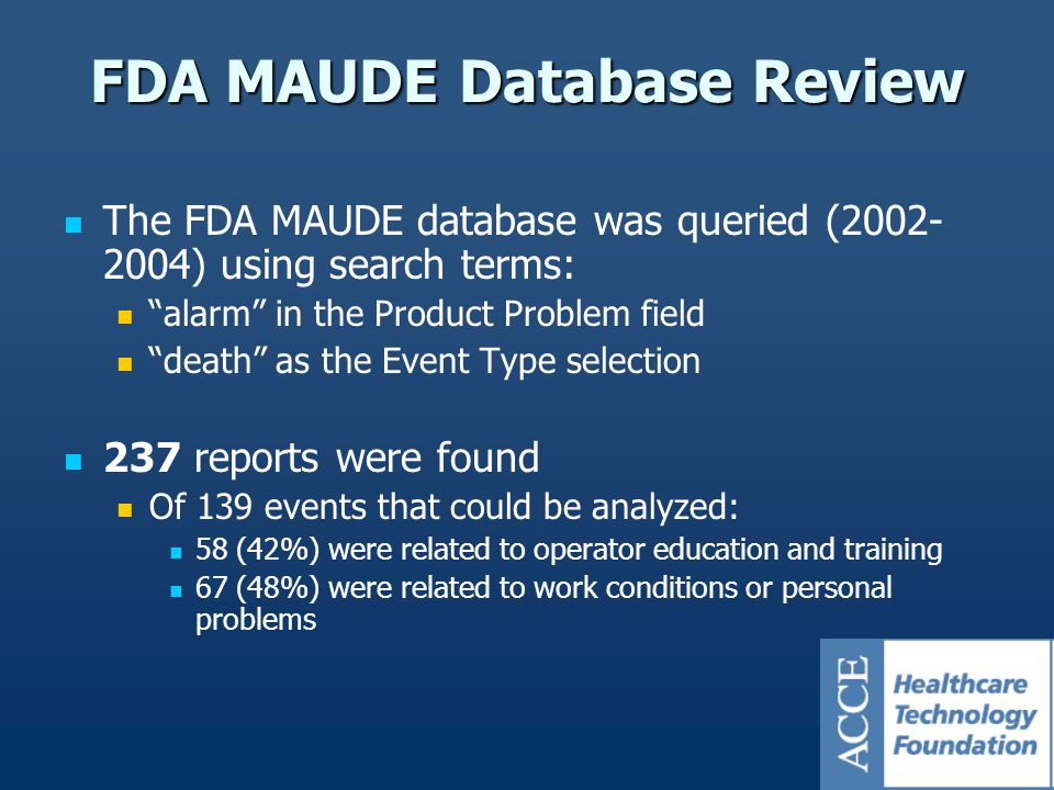 FDA MAUDE Database Review The FDA MAUDE database was queried (2002- 2004) using search terms: alarm in the Product Problem field death as the Event Type selection 237 reports were found Of 139 events that could be analyzed: 58 (42%) were related to operator education and training 67 (48%) were related to work conditions or personal problems