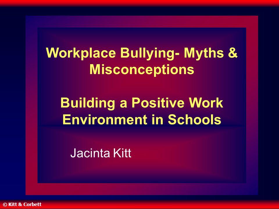 © Kitt & Corbett Workplace Bullying- Myths & Misconceptions Building a Positive Work Environment in Schools Jacinta Kitt