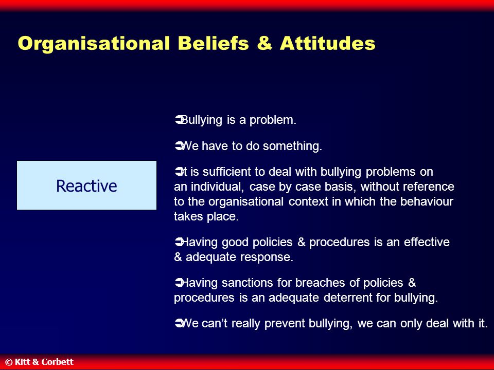 © Kitt & Corbett Organisational Beliefs & Attitudes  Bullying is a problem.  We have to do something.  It is sufficient to deal with bullying probl