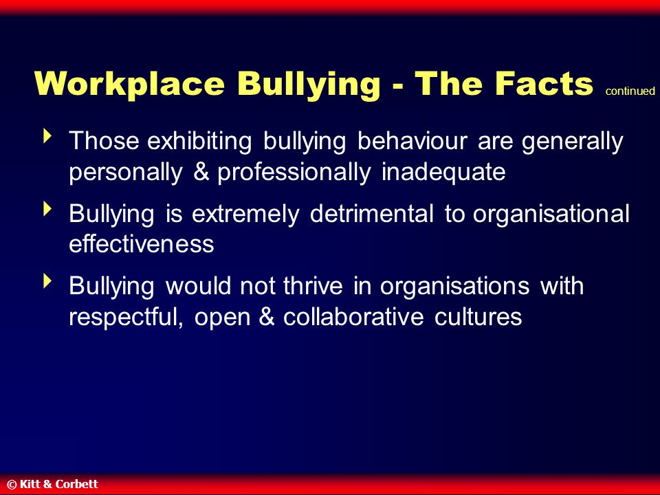 © Kitt & Corbett Workplace Bullying - The Facts continued  Those exhibiting bullying behaviour are generally personally & professionally inadequate  Bullying is extremely detrimental to organisational effectiveness  Bullying would not thrive in organisations with respectful, open & collaborative cultures