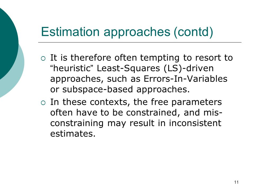 "11 Estimation approaches (contd)  It is therefore often tempting to resort to "" heuristic "" Least-Squares (LS)-driven approaches, such as Errors-In-V"